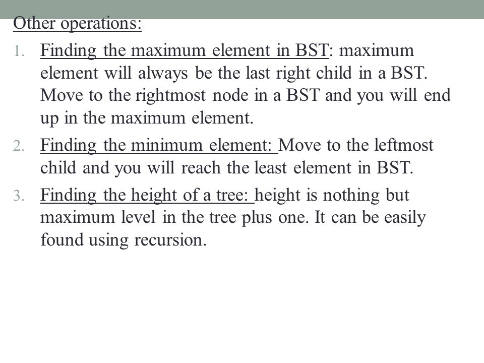 Other operations: 1. Finding the maximum element in BST: maximum element will always be the last right child in a BST. Move to the rightmost node in a