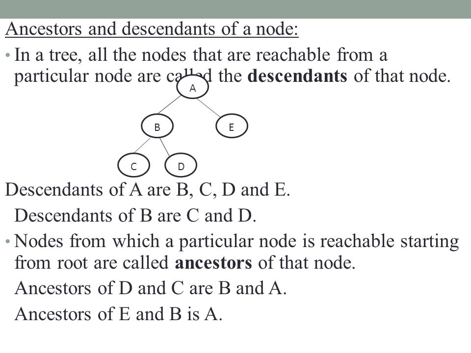 Ancestors and descendants of a node: In a tree, all the nodes that are reachable from a particular node are called the descendants of that node. Desce