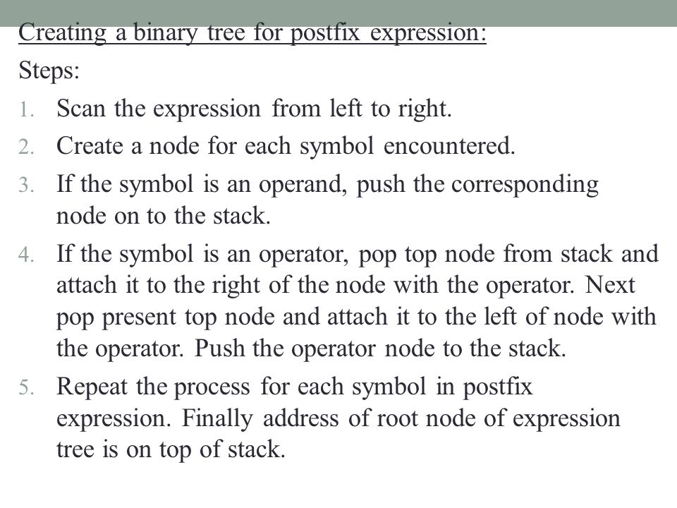 Creating a binary tree for postfix expression: Steps: 1. Scan the expression from left to right. 2. Create a node for each symbol encountered. 3. If t