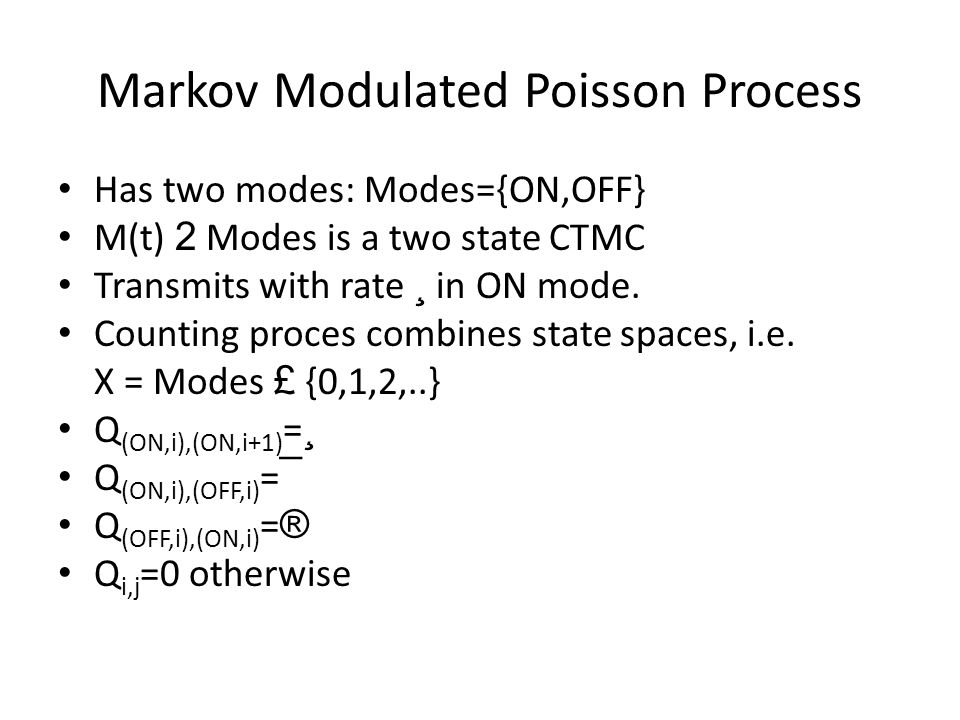 Markov Modulated Poisson Process Has two modes: Modes={ON,OFF} M(t) 2 Modes is a two state CTMC Transmits with rate ¸ in ON mode.
