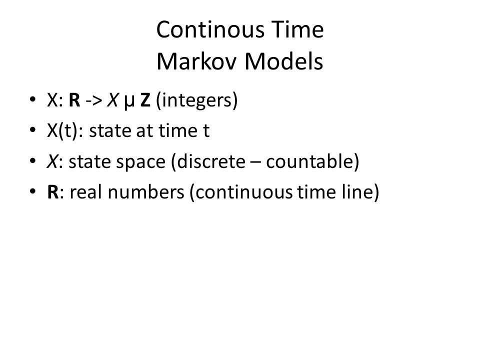 Continous Time Markov Models X: R -> X µ Z (integers) X(t): state at time t X: state space (discrete – countable) R: real numbers (continuous time line)