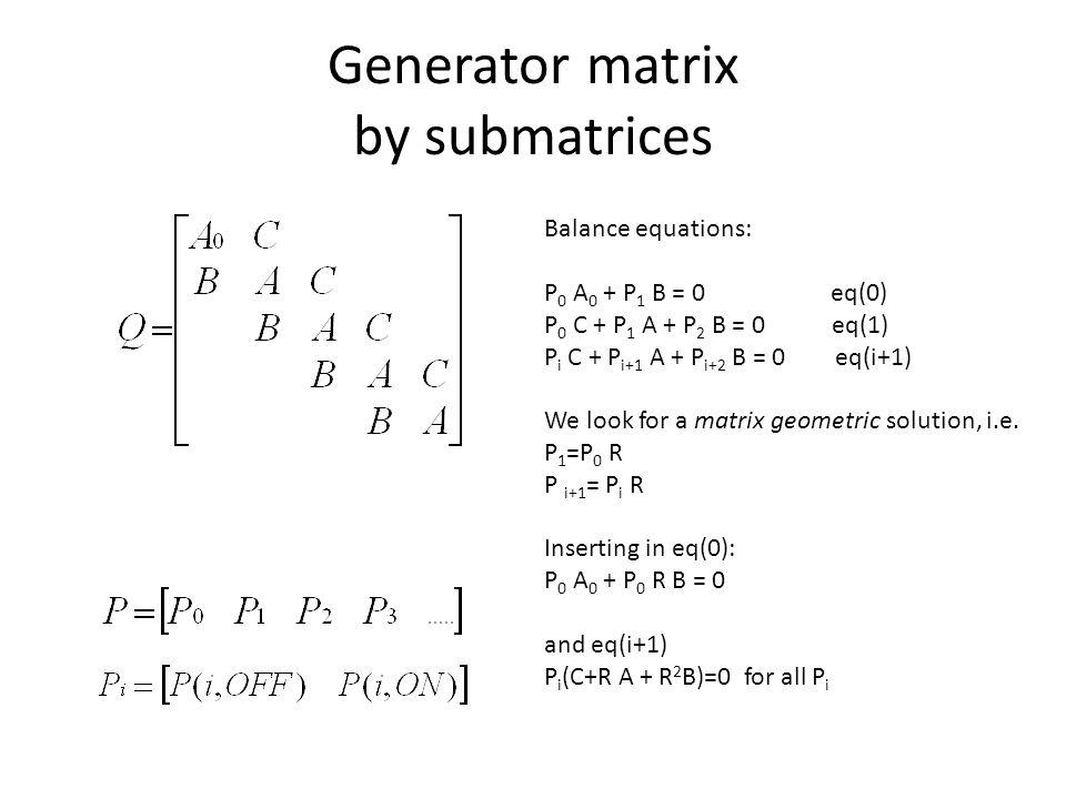 Generator matrix by submatrices Balance equations: P 0 A 0 + P 1 B = 0 eq(0) P 0 C + P 1 A + P 2 B = 0 eq(1) P i C + P i+1 A + P i+2 B = 0 eq(i+1) We look for a matrix geometric solution, i.e.