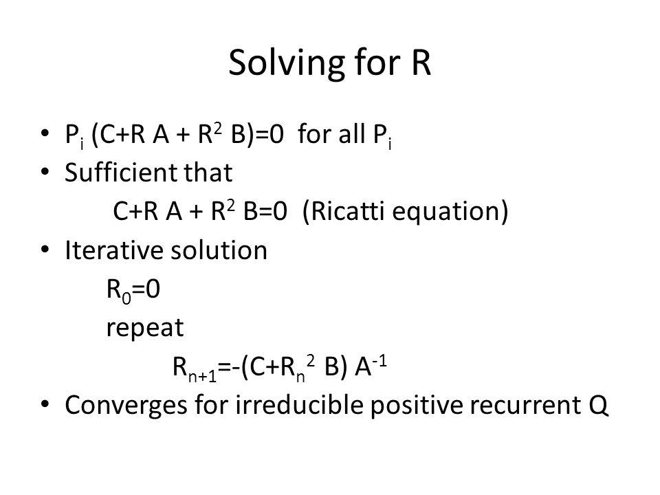 Solving for R P i (C+R A + R 2 B)=0 for all P i Sufficient that C+R A + R 2 B=0 (Ricatti equation) Iterative solution R 0 =0 repeat R n+1 =-(C+R n 2 B) A -1 Converges for irreducible positive recurrent Q