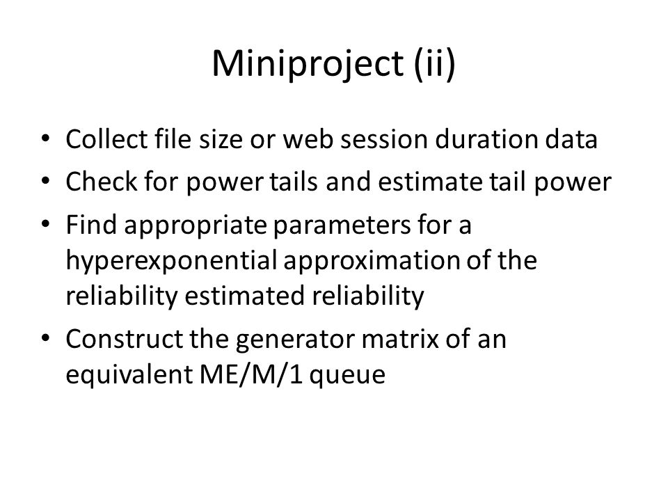 Miniproject (ii) Collect file size or web session duration data Check for power tails and estimate tail power Find appropriate parameters for a hyperexponential approximation of the reliability estimated reliability Construct the generator matrix of an equivalent ME/M/1 queue