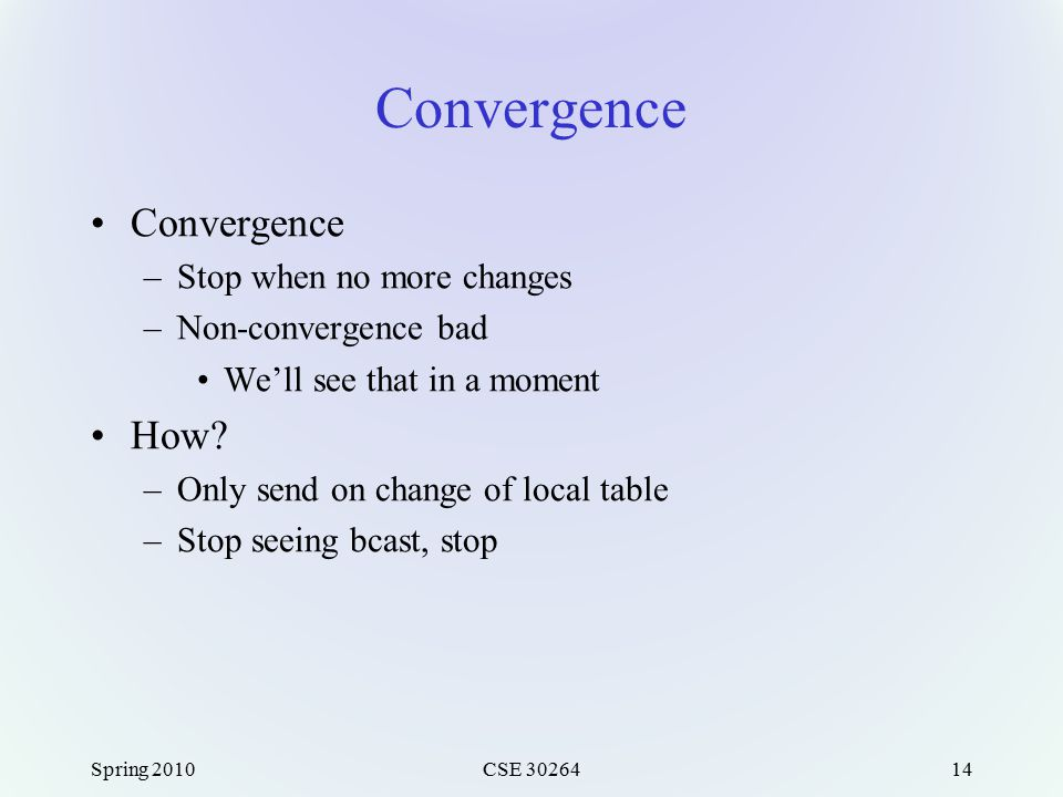 Convergence –Stop when no more changes –Non-convergence bad We'll see that in a moment How? –Only send on change of local table –Stop seeing bcast, st