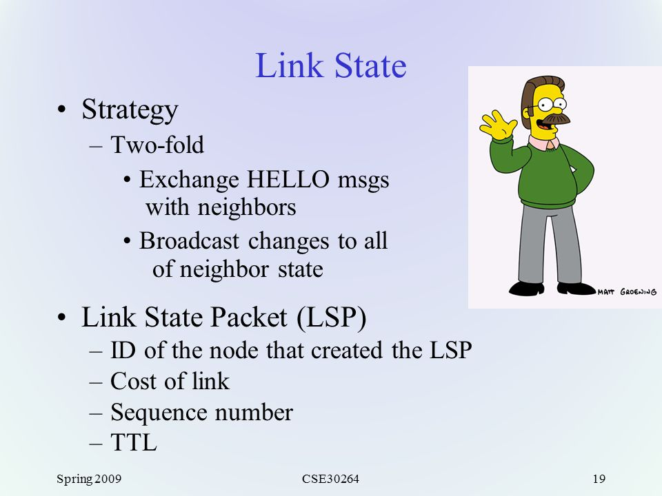 Spring 2009CSE3026419 Link State Strategy –Two-fold Exchange HELLO msgs with neighbors Broadcast changes to all of neighbor state Link State Packet (L