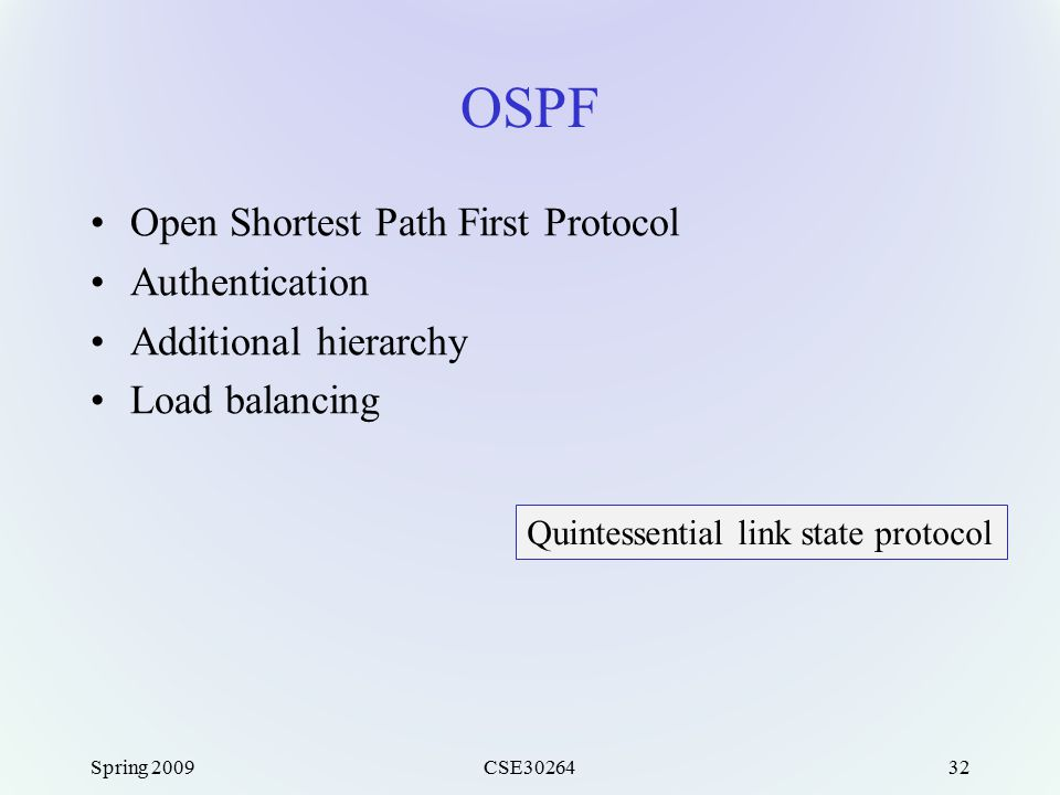 Spring 2009CSE3026432 OSPF Open Shortest Path First Protocol Authentication Additional hierarchy Load balancing Quintessential link state protocol