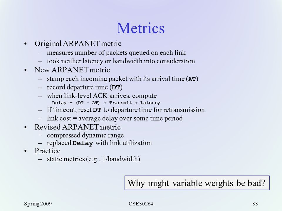 Spring 2009CSE3026433 Metrics Original ARPANET metric –measures number of packets queued on each link –took neither latency or bandwidth into consider