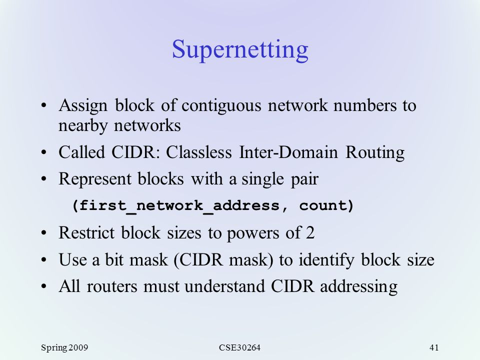 Spring 2009CSE3026441 Supernetting Assign block of contiguous network numbers to nearby networks Called CIDR: Classless Inter-Domain Routing Represent blocks with a single pair (first_network_address, count) Restrict block sizes to powers of 2 Use a bit mask (CIDR mask) to identify block size All routers must understand CIDR addressing