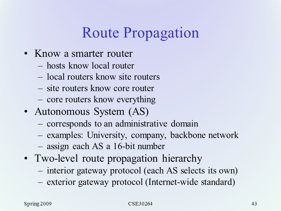 Spring 2009CSE3026443 Route Propagation Know a smarter router –hosts know local router –local routers know site routers –site routers know core router