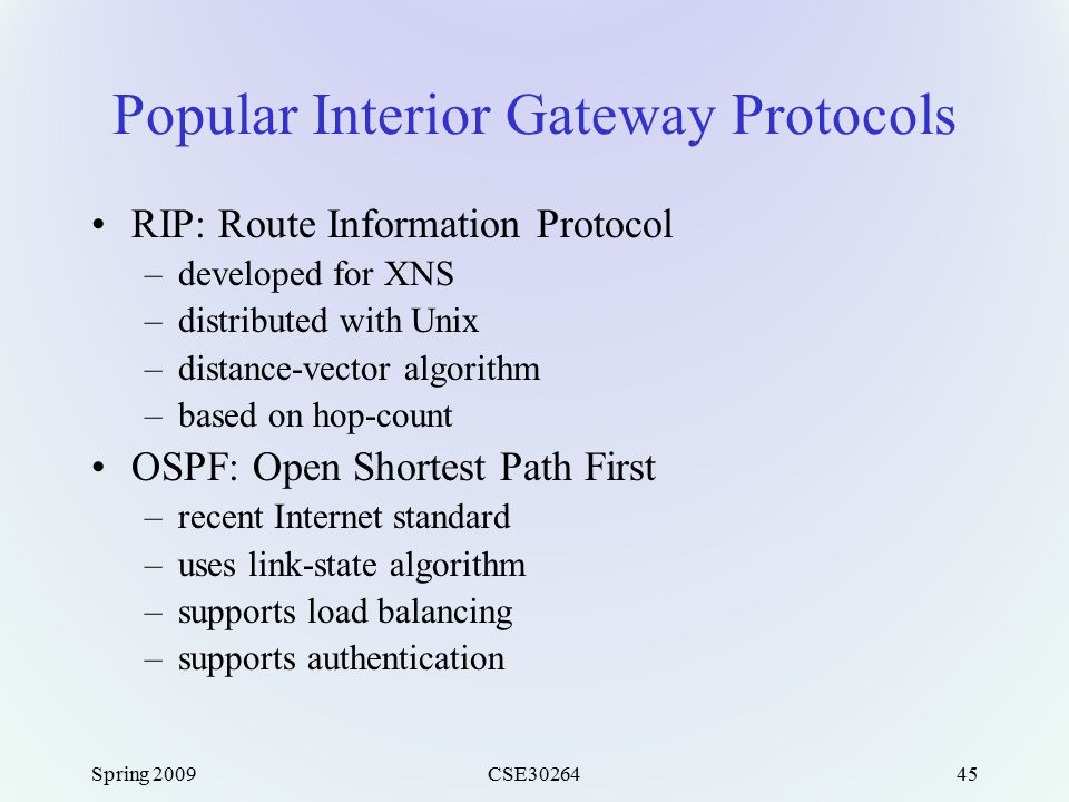 Spring 2009CSE3026445 Popular Interior Gateway Protocols RIP: Route Information Protocol –developed for XNS –distributed with Unix –distance-vector al