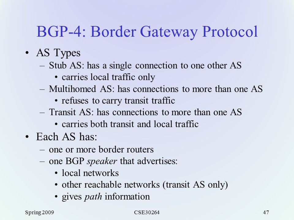 Spring 2009CSE3026447 BGP-4: Border Gateway Protocol AS Types –Stub AS: has a single connection to one other AS carries local traffic only –Multihomed AS: has connections to more than one AS refuses to carry transit traffic –Transit AS: has connections to more than one AS carries both transit and local traffic Each AS has: –one or more border routers –one BGP speaker that advertises: local networks other reachable networks (transit AS only) gives path information