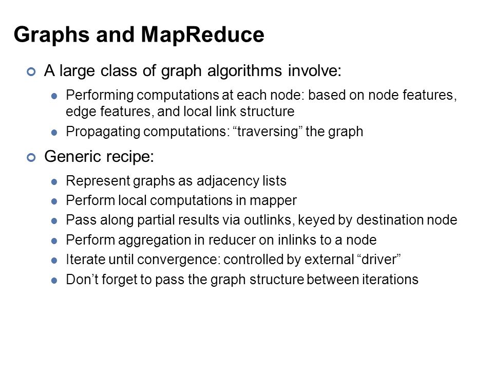 Graphs and MapReduce A large class of graph algorithms involve: Performing computations at each node: based on node features, edge features, and local link structure Propagating computations: traversing the graph Generic recipe: Represent graphs as adjacency lists Perform local computations in mapper Pass along partial results via outlinks, keyed by destination node Perform aggregation in reducer on inlinks to a node Iterate until convergence: controlled by external driver Don't forget to pass the graph structure between iterations