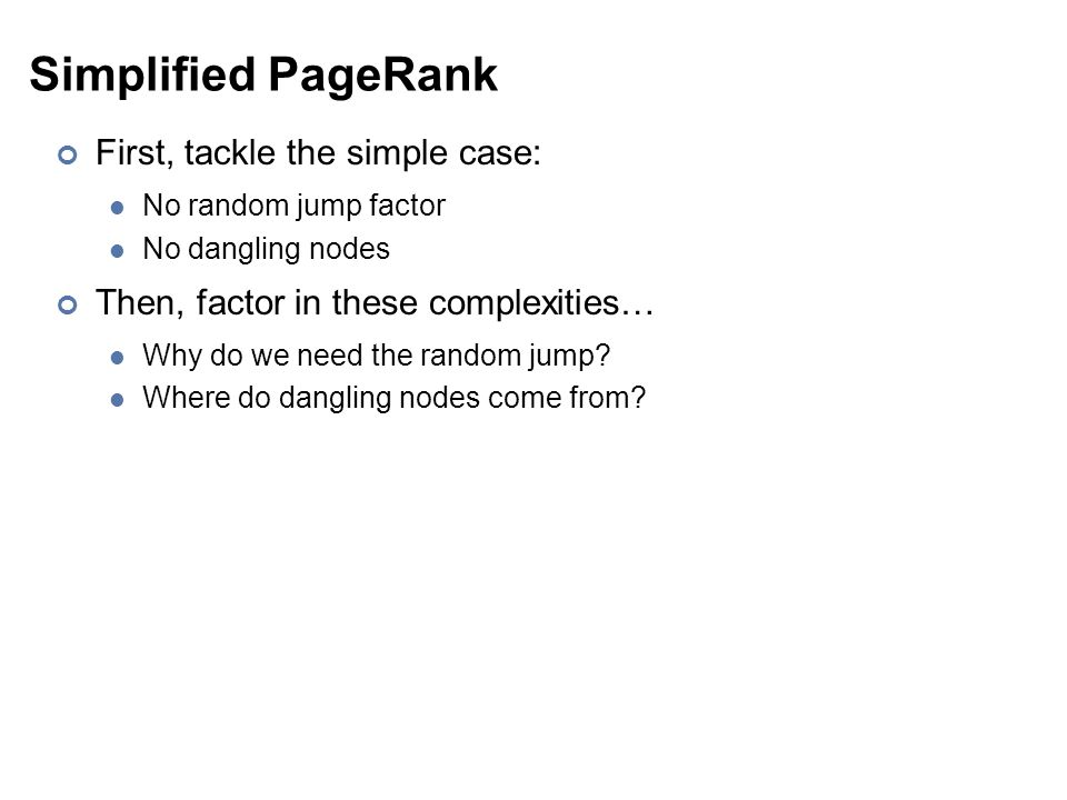 Simplified PageRank First, tackle the simple case: No random jump factor No dangling nodes Then, factor in these complexities… Why do we need the random jump.