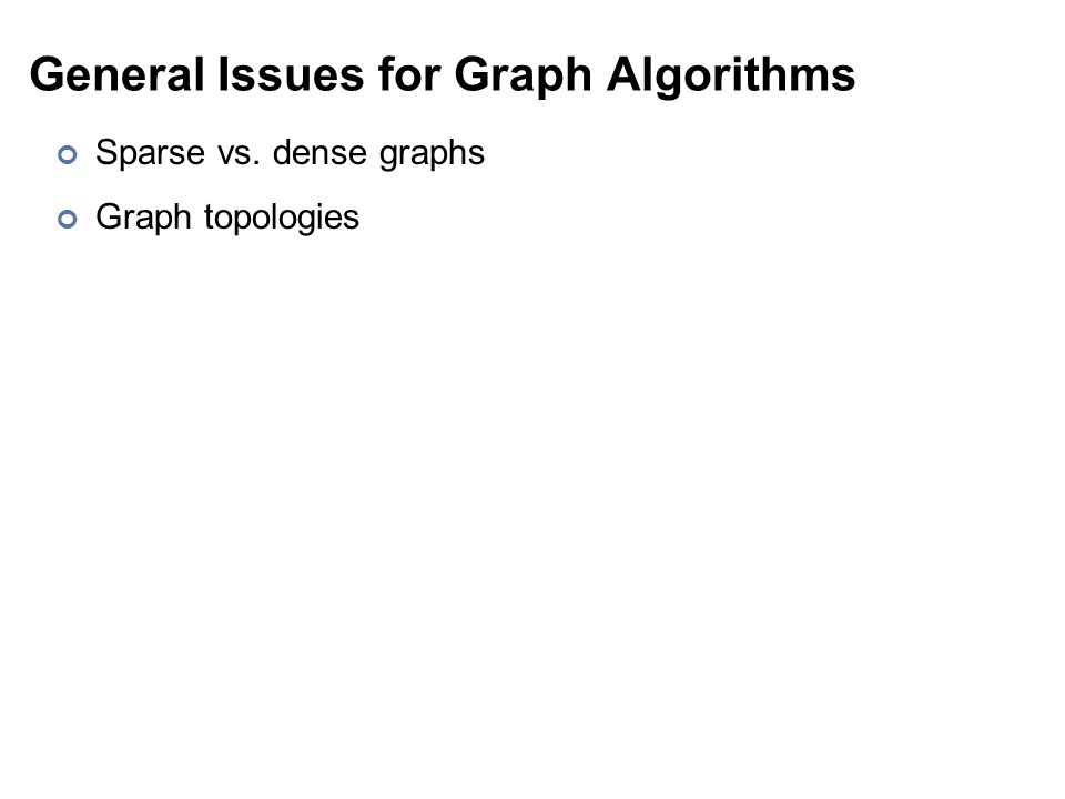 General Issues for Graph Algorithms Sparse vs. dense graphs Graph topologies