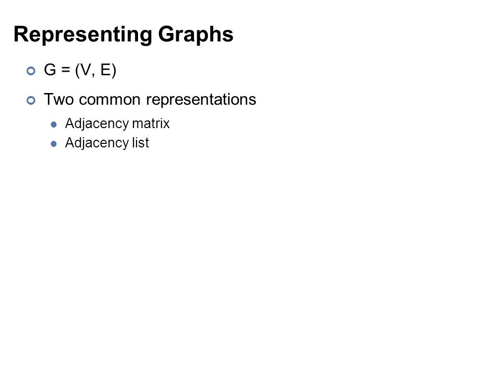 Representing Graphs G = (V, E) Two common representations Adjacency matrix Adjacency list