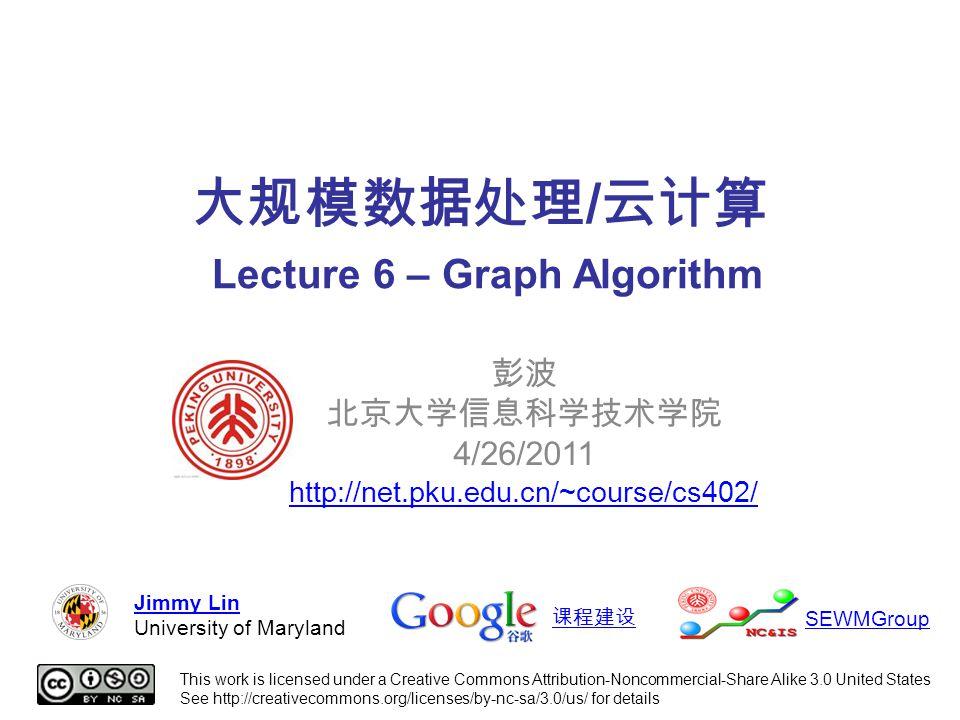 大规模数据处理 / 云计算 Lecture 6 – Graph Algorithm 彭波 北京大学信息科学技术学院 4/26/2011 http://net.pku.edu.cn/~course/cs402/ This work is licensed under a Creative Commons Attribution-Noncommercial-Share Alike 3.0 United States See http://creativecommons.org/licenses/by-nc-sa/3.0/us/ for details Jimmy Lin University of Maryland 课程建设 SEWMGroup