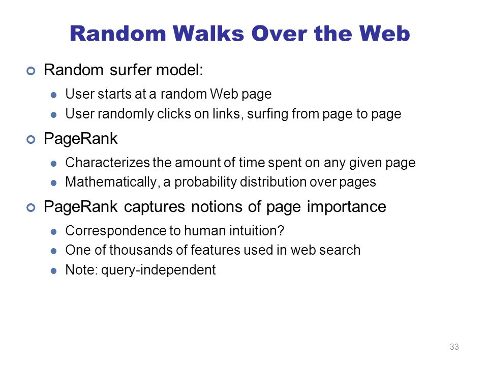 Random Walks Over the Web Random surfer model: User starts at a random Web page User randomly clicks on links, surfing from page to page PageRank Characterizes the amount of time spent on any given page Mathematically, a probability distribution over pages PageRank captures notions of page importance Correspondence to human intuition.