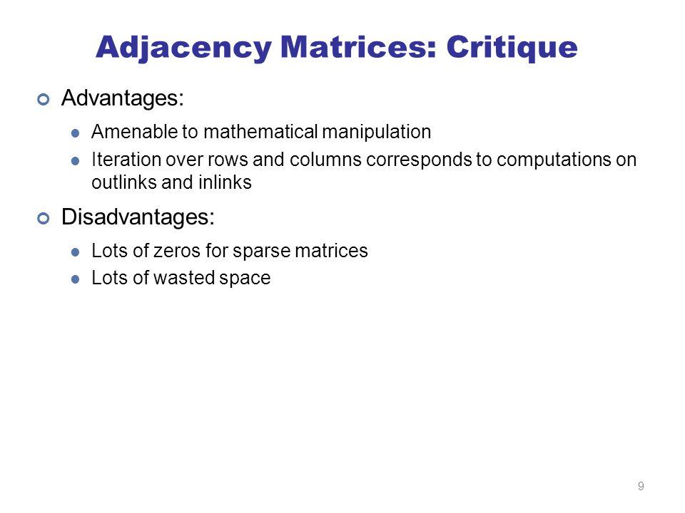 Adjacency Matrices: Critique Advantages: Amenable to mathematical manipulation Iteration over rows and columns corresponds to computations on outlinks and inlinks Disadvantages: Lots of zeros for sparse matrices Lots of wasted space 9