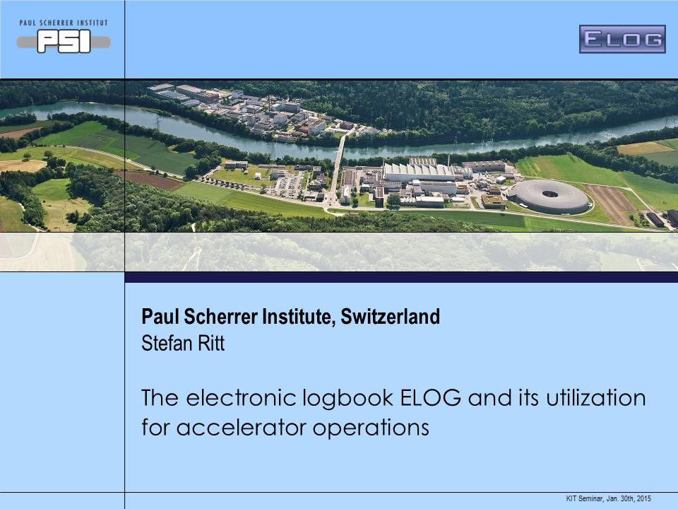 Jan. 30th, 2015KIT Seminar, Paul Scherrer Institute, Switzerland The electronic logbook ELOG and its utilization for accelerator operations Stefan Rit