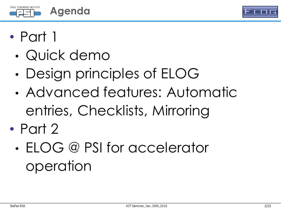 2/23 Part 1 Quick demo Design principles of ELOG Advanced features: Automatic entries, Checklists, Mirroring Part 2 ELOG @ PSI for accelerator operation Agenda Jan.