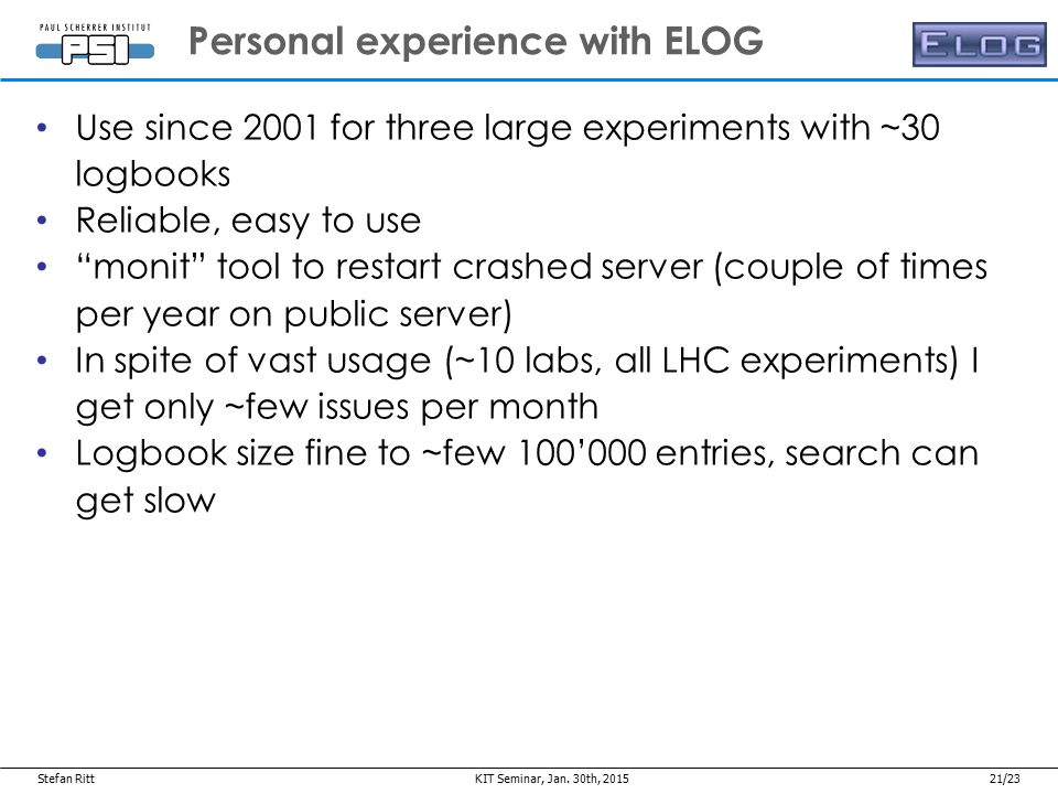 Stefan Ritt21/23 Use since 2001 for three large experiments with ~30 logbooks Reliable, easy to use monit tool to restart crashed server (couple of times per year on public server) In spite of vast usage (~10 labs, all LHC experiments) I get only ~few issues per month Logbook size fine to ~few 100'000 entries, search can get slow Personal experience with ELOG Jan.