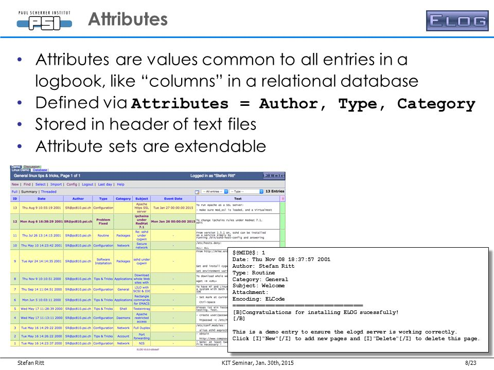 Stefan Ritt8/23 Attributes are values common to all entries in a logbook, like columns in a relational database Defined via Attributes = Author, Type, Category Stored in header of text files Attribute sets are extendable Attributes Jan.
