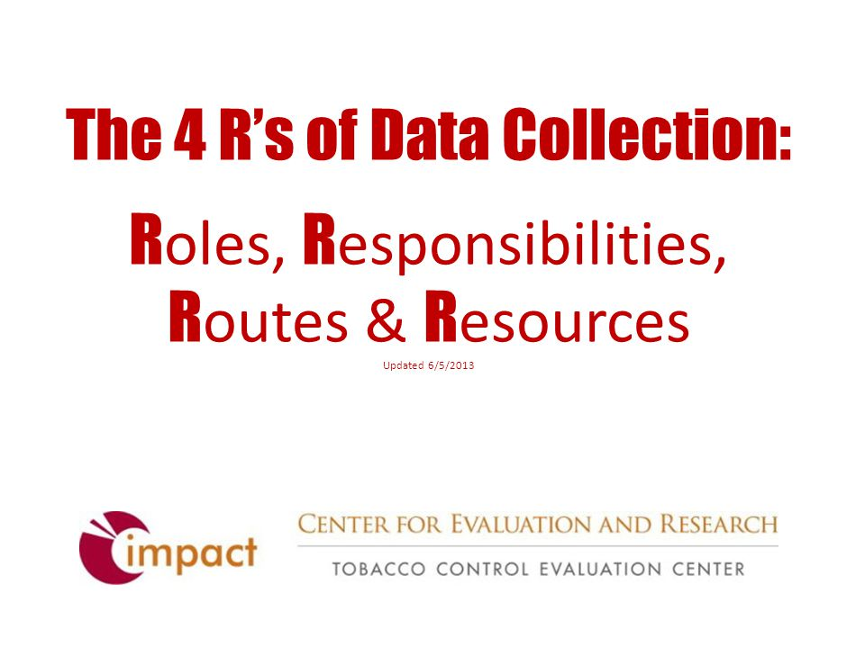 The 4 R's of Data Collection: R oles, R esponsibilities, R outes & R esources Updated 6/5/2013