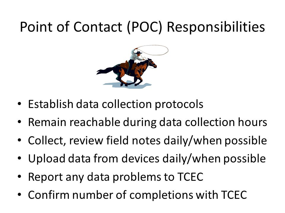 Point of Contact (POC) Responsibilities Establish data collection protocols Remain reachable during data collection hours Collect, review field notes daily/when possible Upload data from devices daily/when possible Report any data problems to TCEC Confirm number of completions with TCEC
