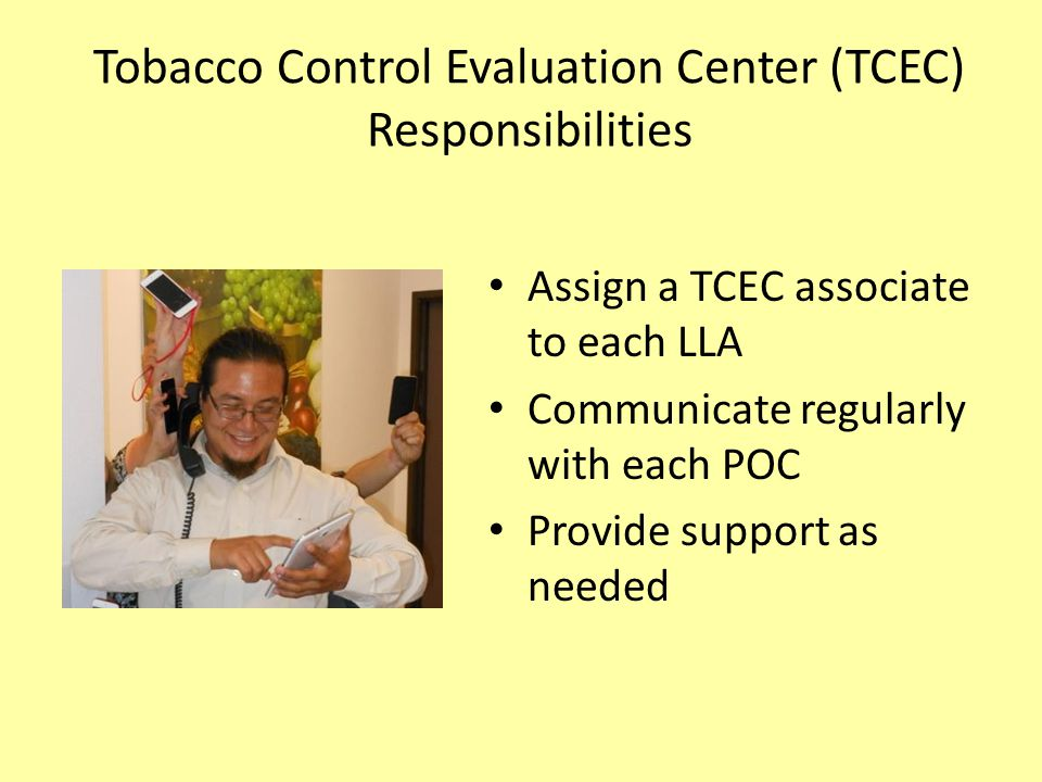 Tobacco Control Evaluation Center (TCEC) Responsibilities Assign a TCEC associate to each LLA Communicate regularly with each POC Provide support as n