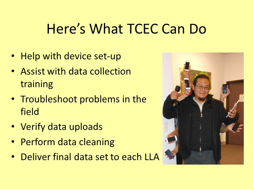 Here's What TCEC Can Do Help with device set-up Assist with data collection training Troubleshoot problems in the field Verify data uploads Perform da