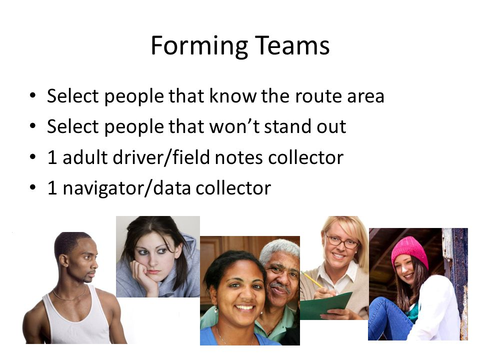 Forming Teams Select people that know the route area Select people that won't stand out 1 adult driver/field notes collector 1 navigator/data collecto
