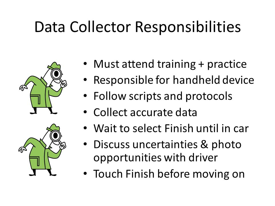 Data Collector Responsibilities Must attend training + practice Responsible for handheld device Follow scripts and protocols Collect accurate data Wai