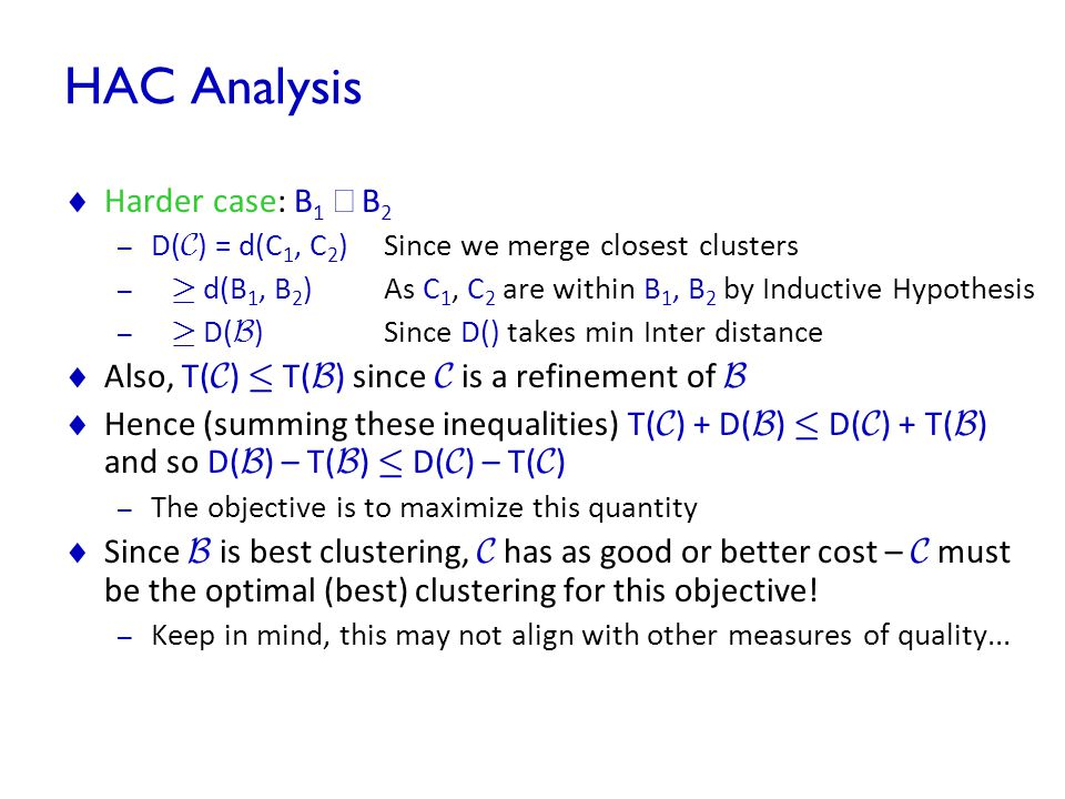 HAC Analysis  Harder case: B 1  B 2 – D( C ) = d(C 1, C 2 ) Since we merge closest clusters – ¸ d(B 1, B 2 ) As C 1, C 2 are within B 1, B 2 by Indu