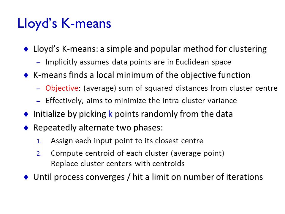 Lloyd's K-means  Lloyd's K-means: a simple and popular method for clustering – Implicitly assumes data points are in Euclidean space  K-means finds