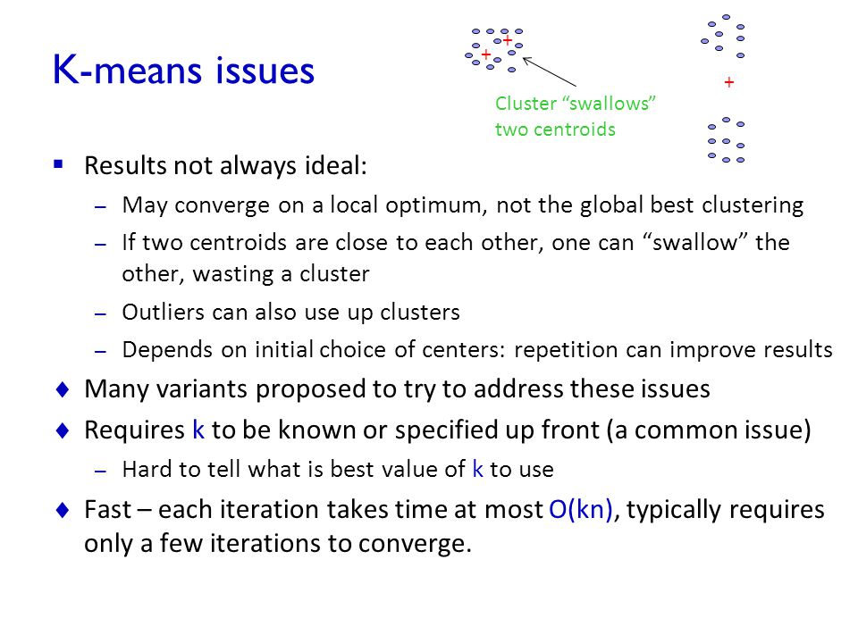 K-means issues  Results not always ideal: – May converge on a local optimum, not the global best clustering – If two centroids are close to each othe