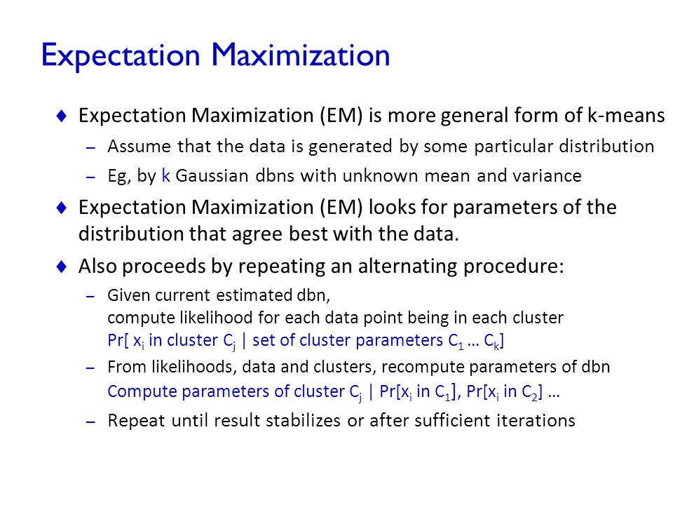 Expectation Maximization  Expectation Maximization (EM) is more general form of k-means – Assume that the data is generated by some particular distri