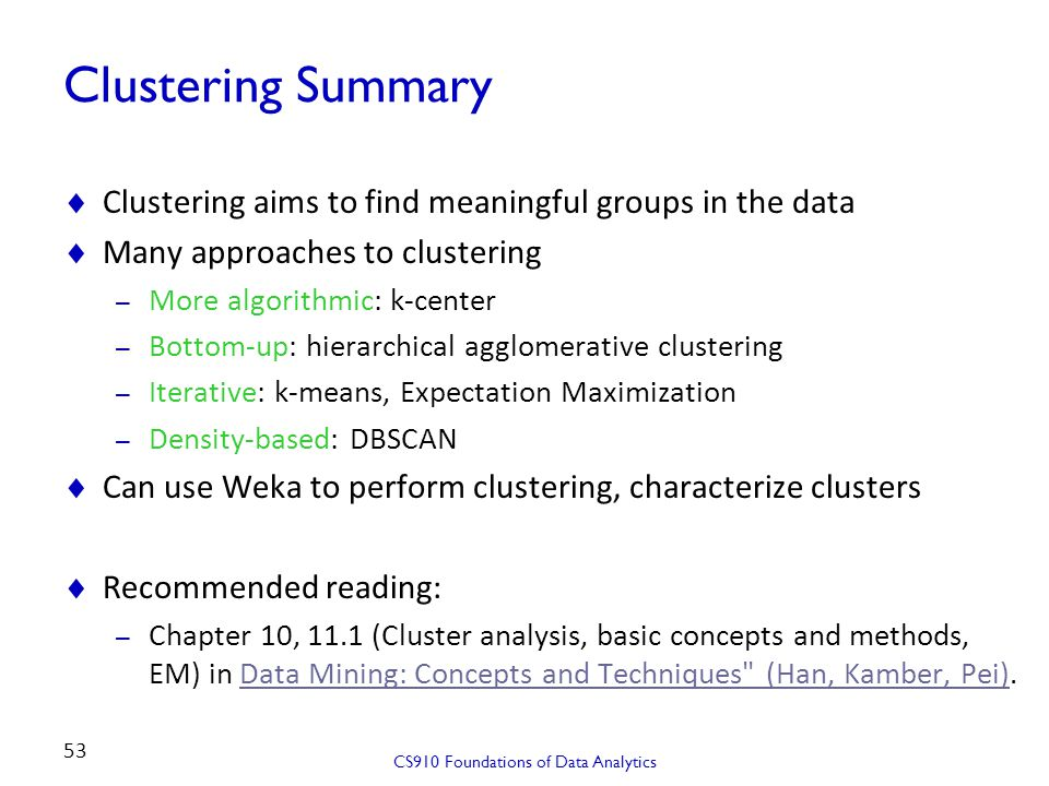 Clustering Summary  Clustering aims to find meaningful groups in the data  Many approaches to clustering – More algorithmic: k-center – Bottom-up: h