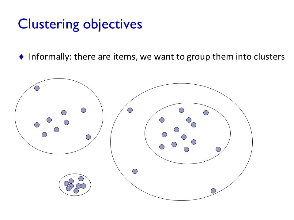 Clustering objectives  Informally: there are items, we want to group them into clusters