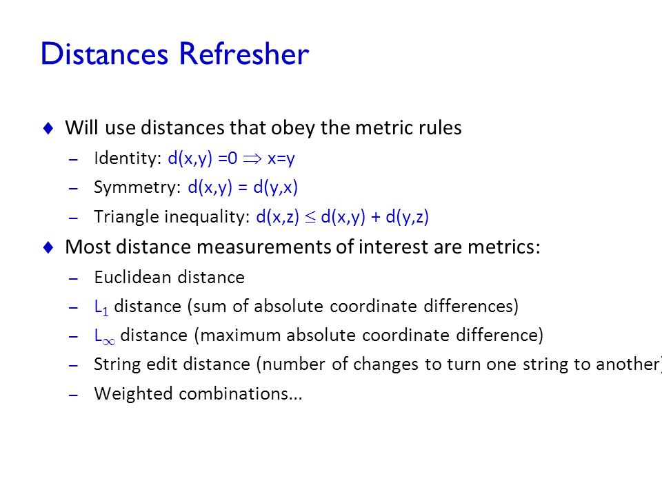 Distances Refresher  Will use distances that obey the metric rules – Identity: d(x,y) =0  x=y – Symmetry: d(x,y) = d(y,x) – Triangle inequality: d(x