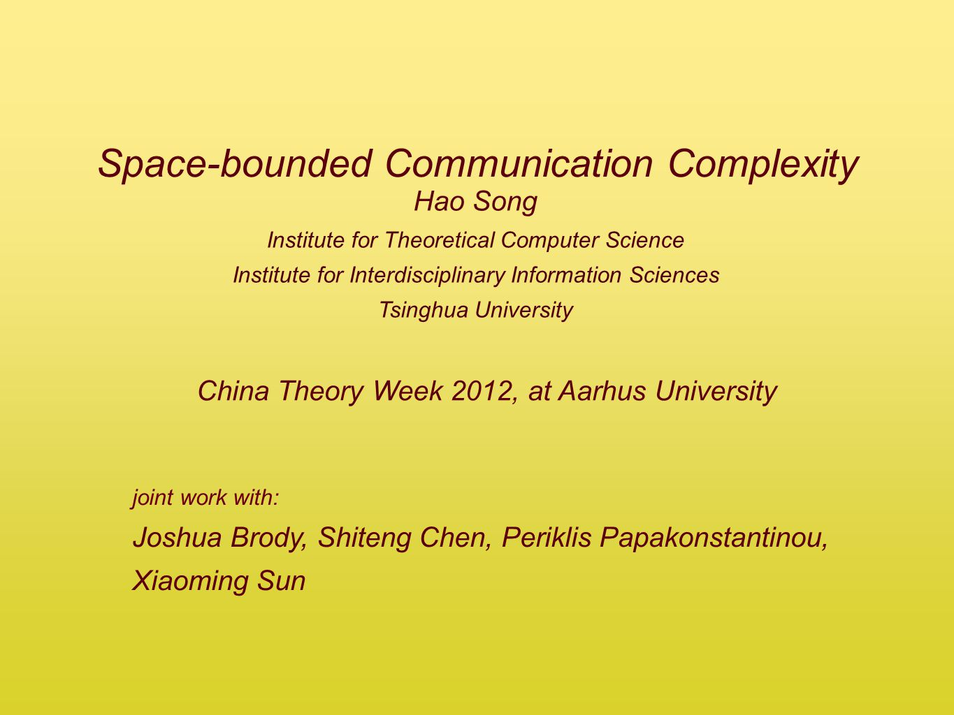 Space-bounded Communication Complexity Hao Song Institute for Theoretical Computer Science Institute for Interdisciplinary Information Sciences Tsinghua University joint work with: Joshua Brody, Shiteng Chen, Periklis Papakonstantinou, Xiaoming Sun China Theory Week 2012, at Aarhus University