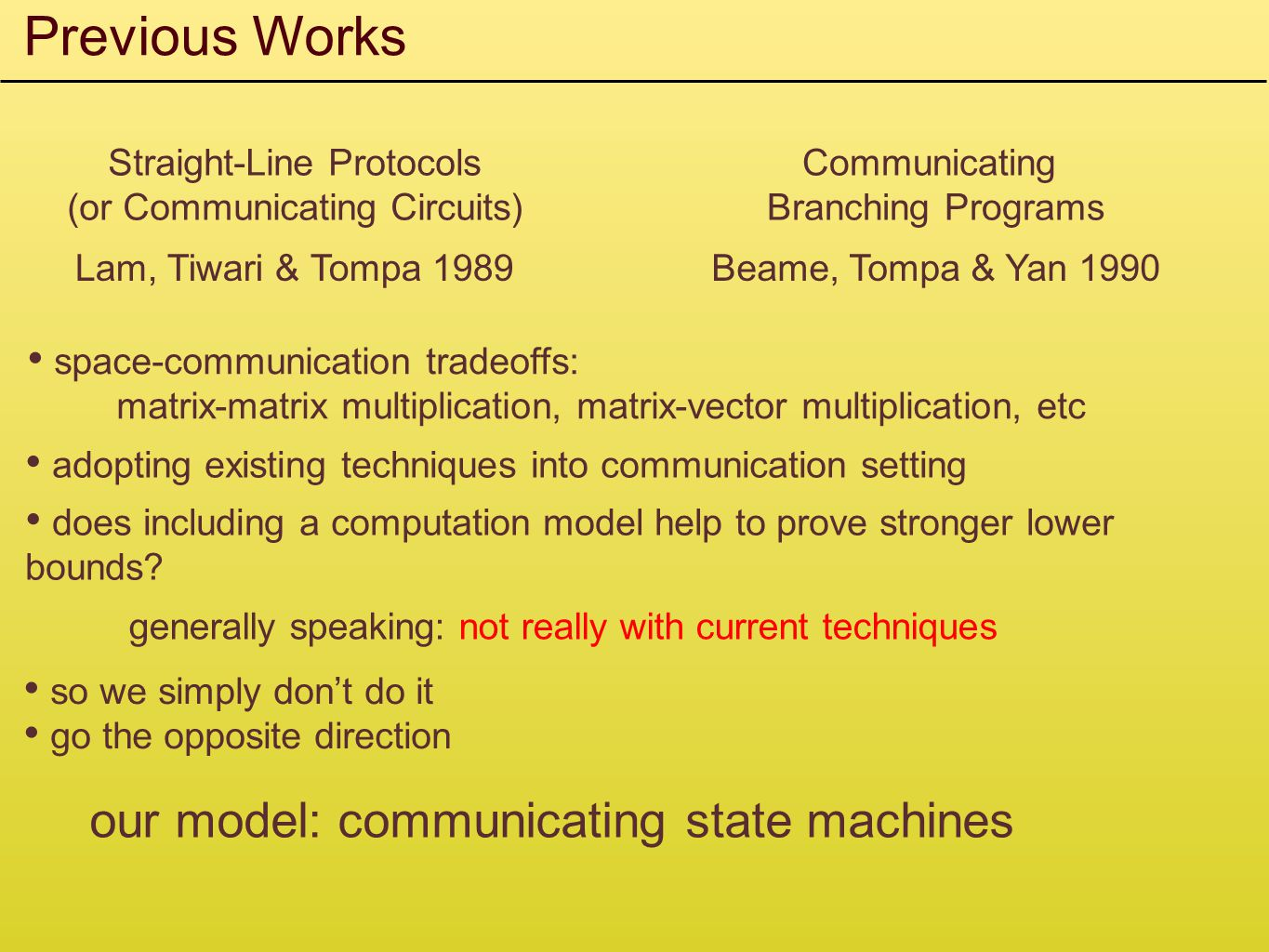 Previous Works Straight-Line Protocols (or Communicating Circuits) Lam, Tiwari & Tompa 1989 Communicating Branching Programs Beame, Tompa & Yan 1990 space-communication tradeoffs: matrix-matrix multiplication, matrix-vector multiplication, etc adopting existing techniques into communication setting does including a computation model help to prove stronger lower bounds.