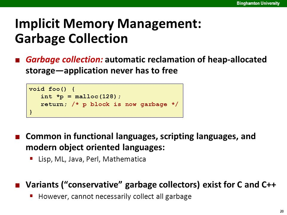 20 Binghamton University Implicit Memory Management: Garbage Collection Garbage collection: automatic reclamation of heap-allocated storage—application never has to free Common in functional languages, scripting languages, and modern object oriented languages:  Lisp, ML, Java, Perl, Mathematica Variants ( conservative garbage collectors) exist for C and C++  However, cannot necessarily collect all garbage void foo() { int *p = malloc(128); return; /* p block is now garbage */ }