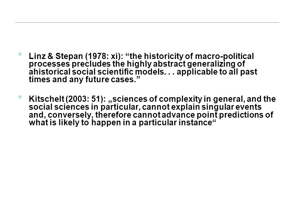 """Linz & Stepan (1978: xi): """"the historicity of macro-political processes precludes the highly abstract generalizing of ahistorical social scientific mo"""