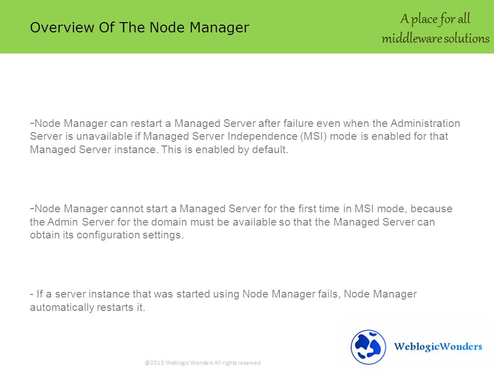 Overview Of The Node Manager - Node Manager can restart a Managed Server after failure even when the Administration Server is unavailable if Managed Server Independence (MSI) mode is enabled for that Managed Server instance.