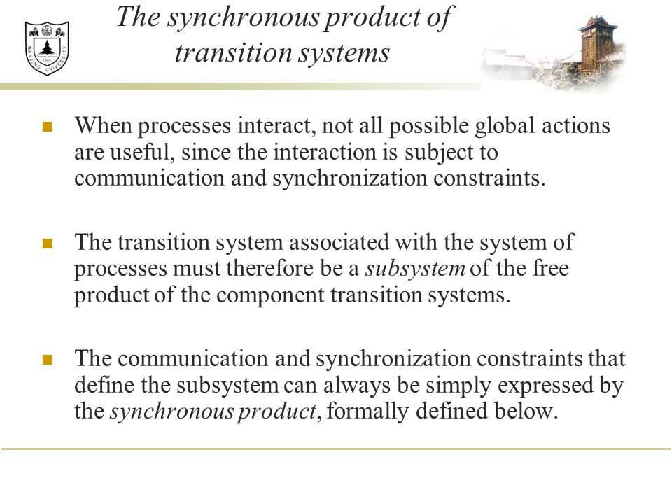 The synchronous product of transition systems When processes interact, not all possible global actions are useful, since the interaction is subject to communication and synchronization constraints.