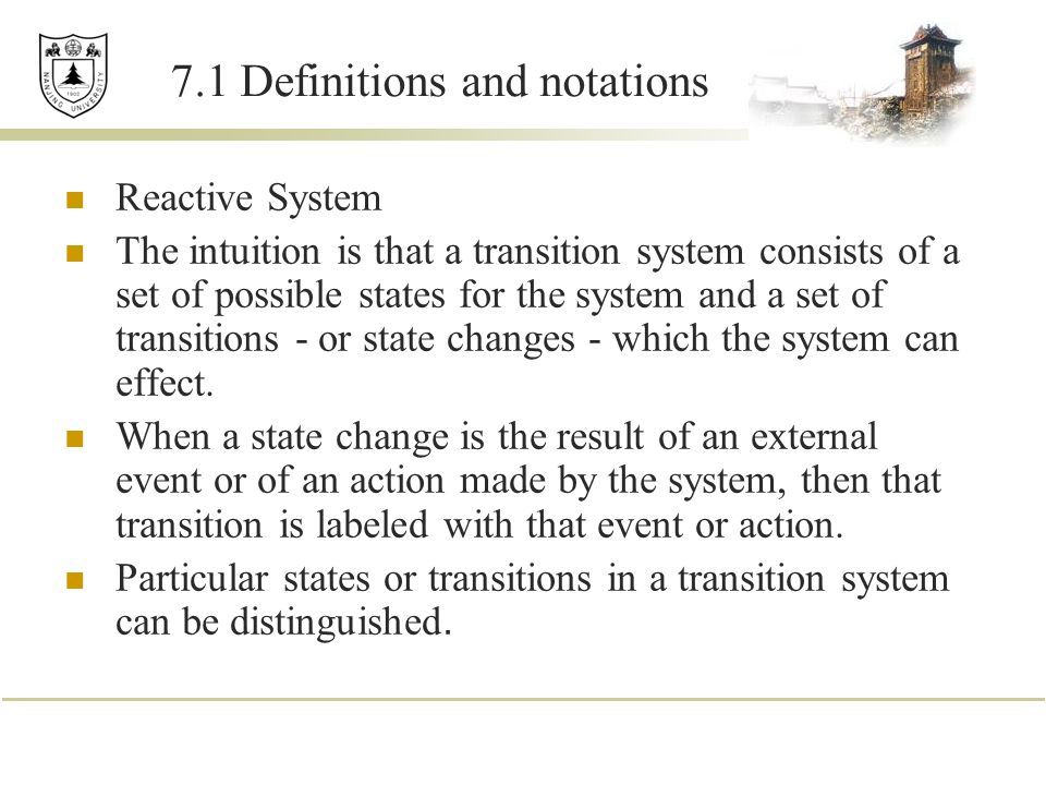 7.1 Definitions and notations Reactive System The intuition is that a transition system consists of a set of possible states for the system and a set of transitions - or state changes - which the system can effect.