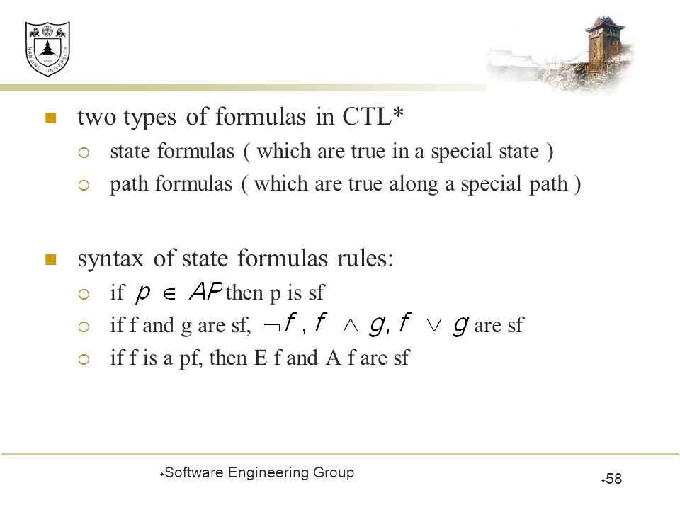 two types of formulas in CTL*  state formulas ( which are true in a special state )  path formulas ( which are true along a special path ) syntax of state formulas rules:  if then p is sf  if f and g are sf, are sf  if f is a pf, then E f and A f are sf  Software Engineering Group  58