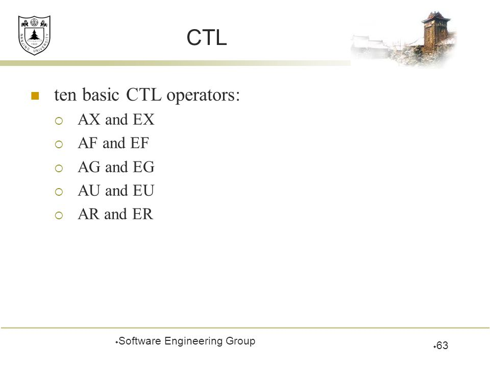 CTL ten basic CTL operators:  AX and EX  AF and EF  AG and EG  AU and EU  AR and ER  Software Engineering Group  63