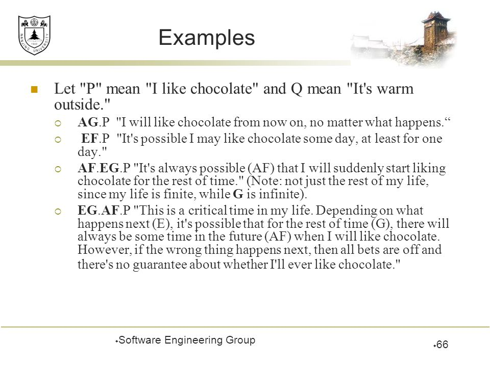 Examples Let P mean I like chocolate and Q mean It s warm outside.  AG.P I will like chocolate from now on, no matter what happens.  EF.P It s possible I may like chocolate some day, at least for one day.  AF.EG.P It s always possible (AF) that I will suddenly start liking chocolate for the rest of time. (Note: not just the rest of my life, since my life is finite, while G is infinite).